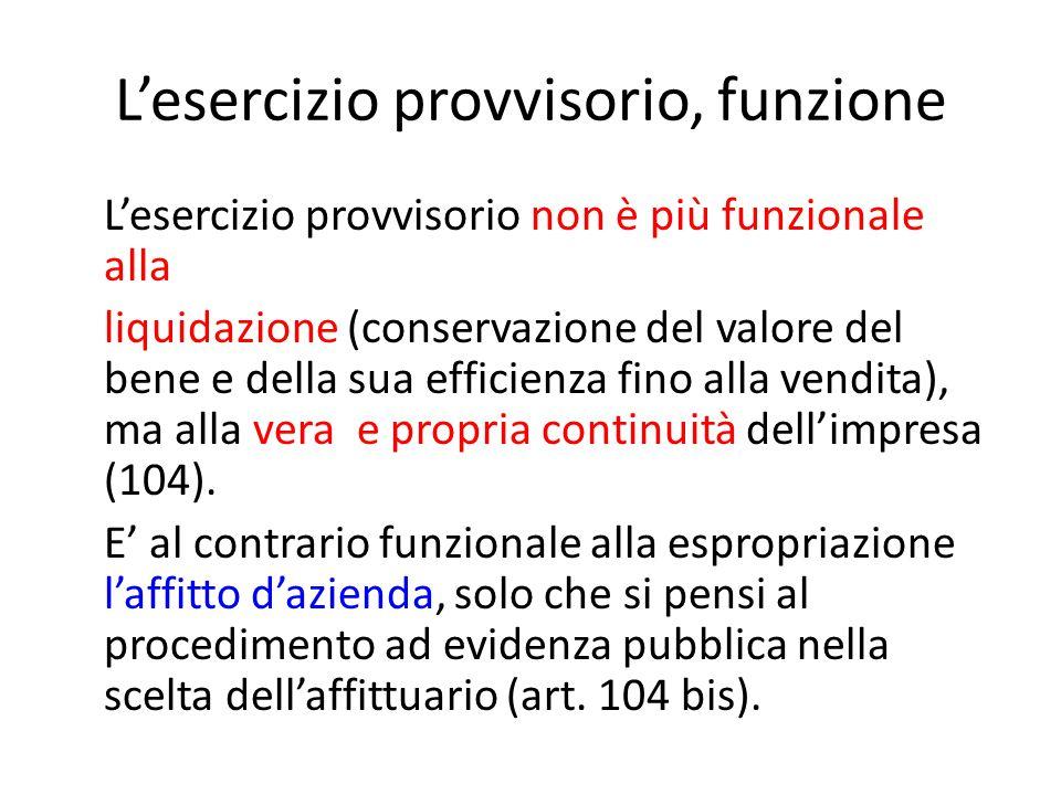 L'esercizio provvisorio, funzione L'esercizio provvisorio non è più funzionale alla liquidazione (conservazione del valore del bene e della sua efficienza fino alla vendita), ma alla vera e propria continuità dell'impresa (104).