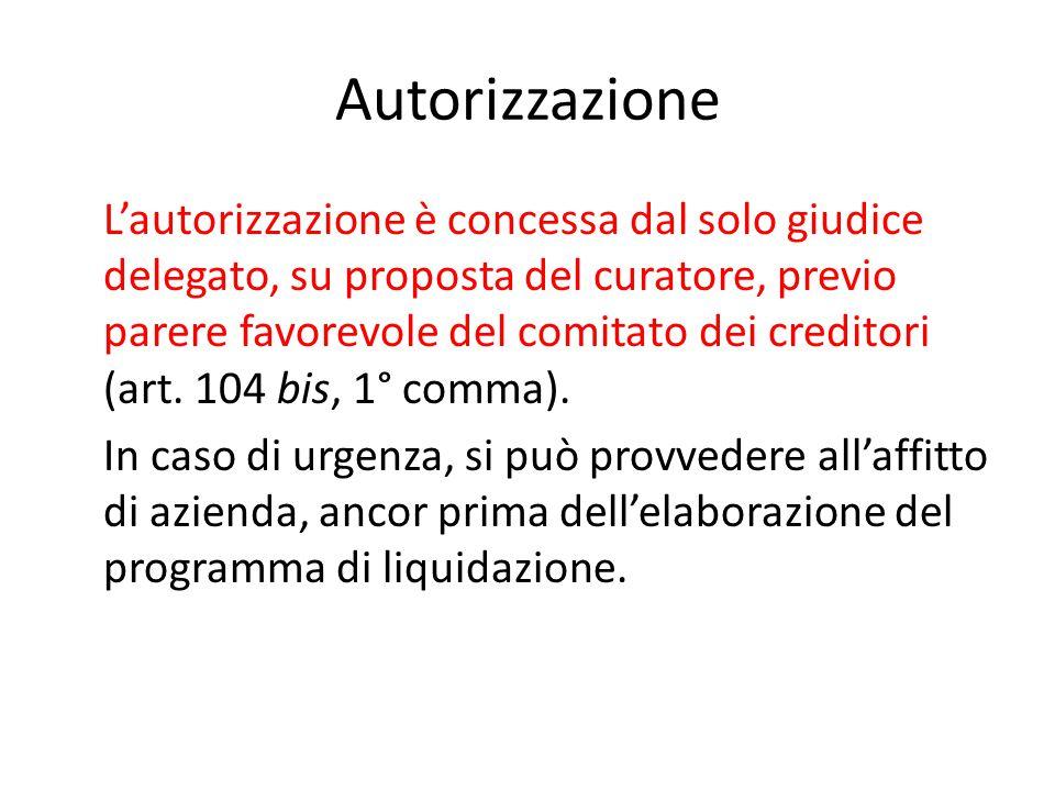 Autorizzazione L'autorizzazione è concessa dal solo giudice delegato, su proposta del curatore, previo parere favorevole del comitato dei creditori (art.