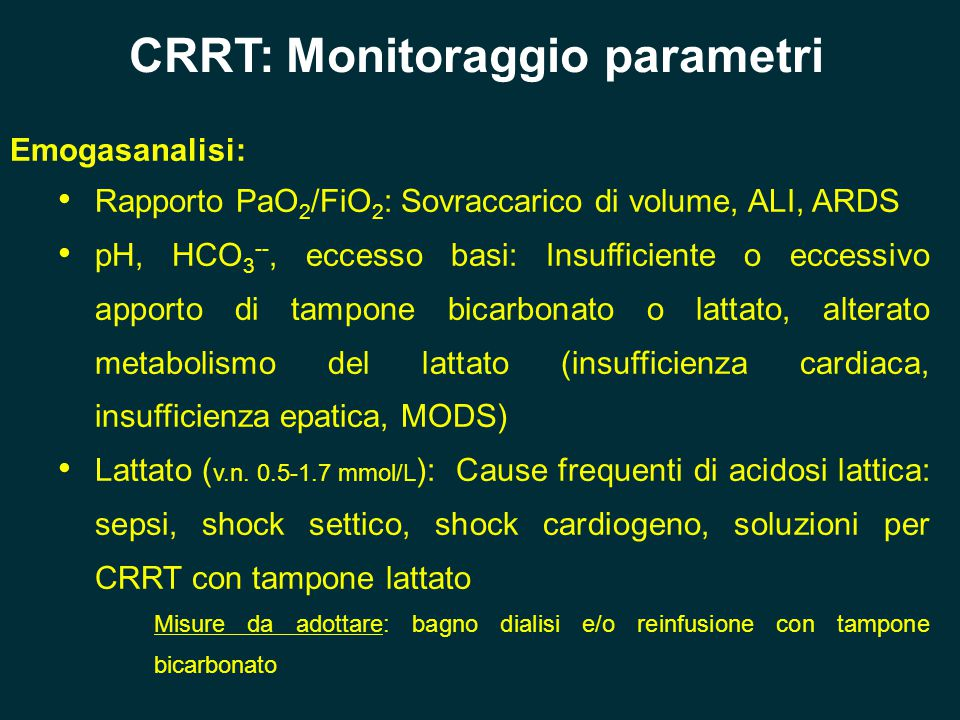 CRRT: Monitoraggio parametri Emogasanalisi: Rapporto PaO 2 /FiO 2 : Sovraccarico di volume, ALI, ARDS pH, HCO 3 --, eccesso basi: Insufficiente o ecce