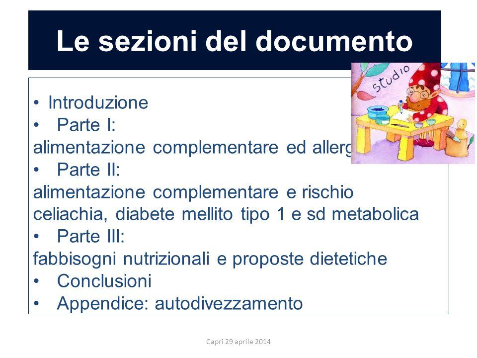 Le sezioni del documento Capri 29 aprile 2014 Introduzione Parte I: alimentazione complementare ed allergia Parte II: alimentazione complementare e rischio celiachia, diabete mellito tipo 1 e sd metabolica Parte III: fabbisogni nutrizionali e proposte dietetiche Conclusioni Appendice: autodivezzamento