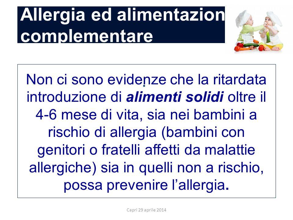 Capri 29 aprile 2014. Non ci sono evidenze che la ritardata introduzione di alimenti solidi oltre il 4-6 mese di vita, sia nei bambini a rischio di al