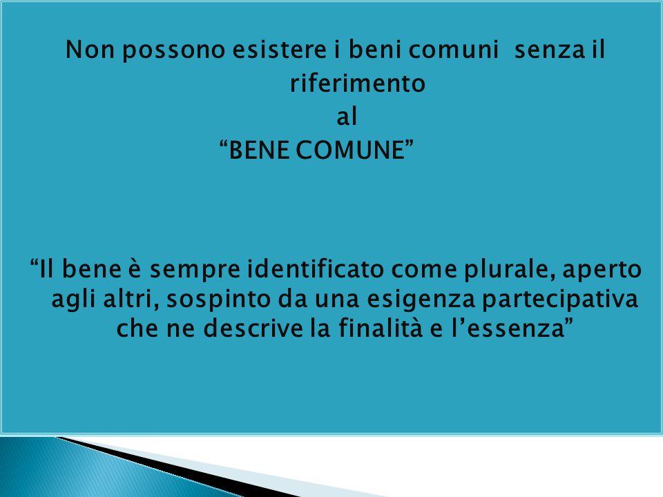 Non possono esistere i beni comuni senza il riferimento al BENE COMUNE Il bene è sempre identificato come plurale, aperto agli altri, sospinto da una esigenza partecipativa che ne descrive la finalità e l'essenza