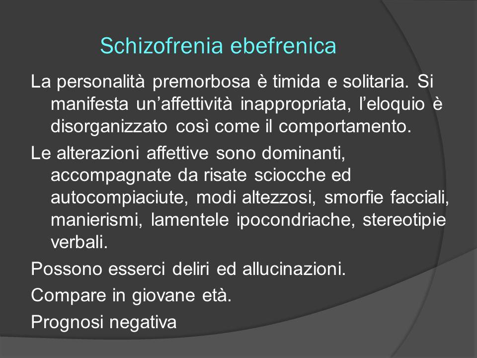 Schizofrenia ebefrenica La personalità premorbosa è timida e solitaria. Si manifesta un'affettività inappropriata, l'eloquio è disorganizzato così com