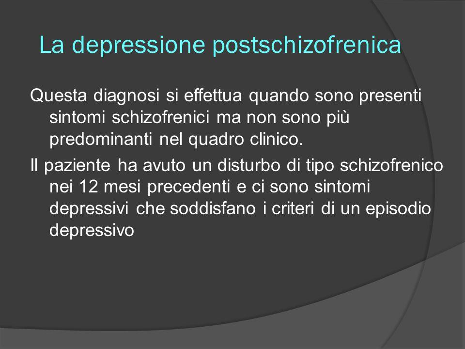 La depressione postschizofrenica Questa diagnosi si effettua quando sono presenti sintomi schizofrenici ma non sono più predominanti nel quadro clinic