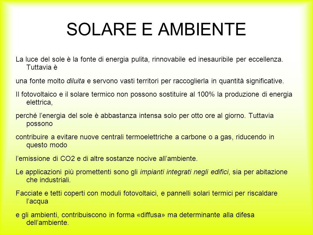 SOLARE E AMBIENTE La luce del sole è la fonte di energia pulita, rinnovabile ed inesauribile per eccellenza. Tuttavia è una fonte molto diluita e serv