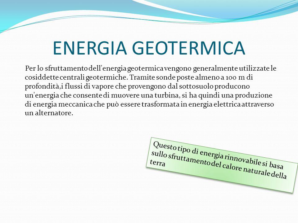 ENERGIA GEOTERMICA Per lo sfruttamento dell'energia geotermica vengono generalmente utilizzate le cosiddette centrali geotermiche. Tramite sonde poste