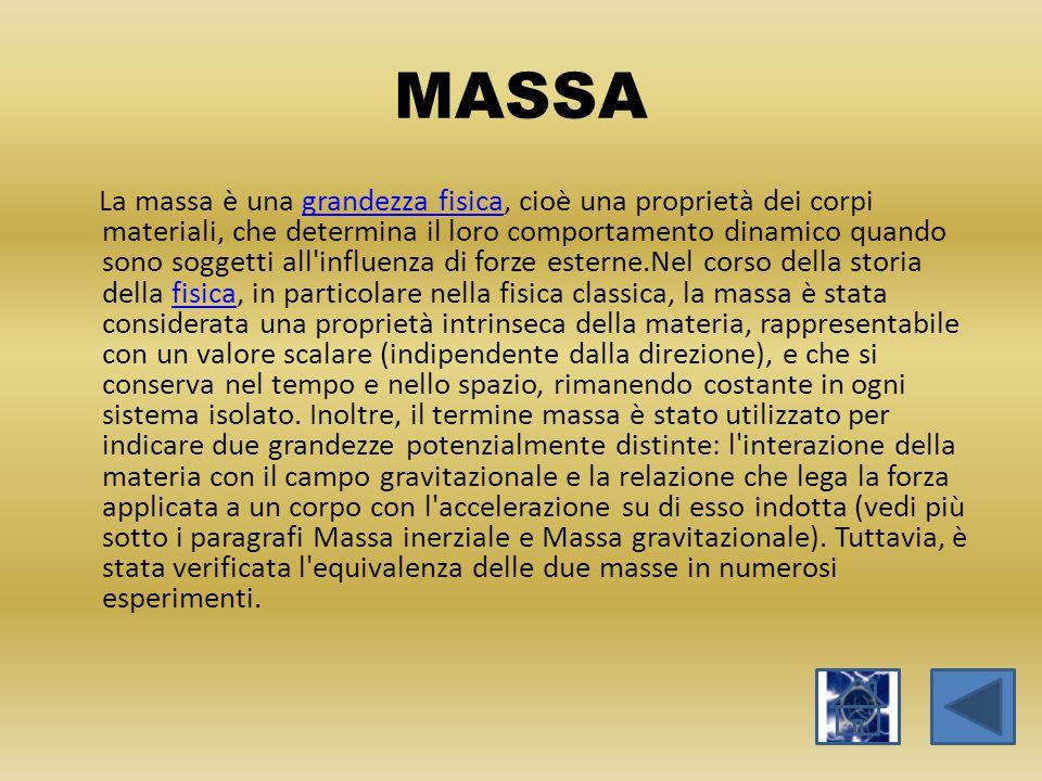 MASSA La massa è una grandezza fisica, cioè una proprietà dei corpi materiali, che determina il loro comportamento dinamico quando sono soggetti all'i