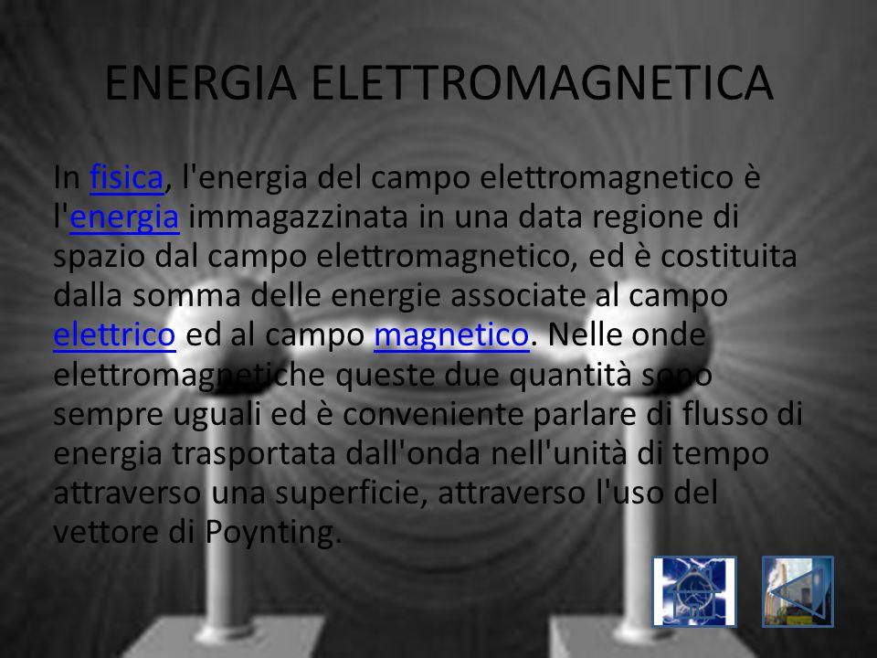 ENERGIA ELETTROMAGNETICA In fisica, l'energia del campo elettromagnetico è l'energia immagazzinata in una data regione di spazio dal campo elettromagn