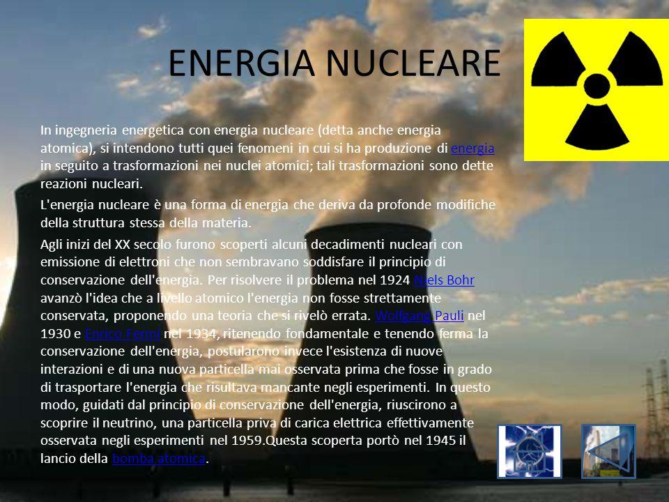ENERGIA NUCLEARE In ingegneria energetica con energia nucleare (detta anche energia atomica), si intendono tutti quei fenomeni in cui si ha produzione