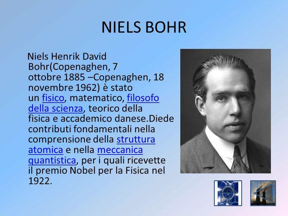 NIELS BOHR Niels Henrik David Bohr(Copenaghen, 7 ottobre 1885 –Copenaghen, 18 novembre 1962) è stato un fisico, matematico, filosofo della scienza, te