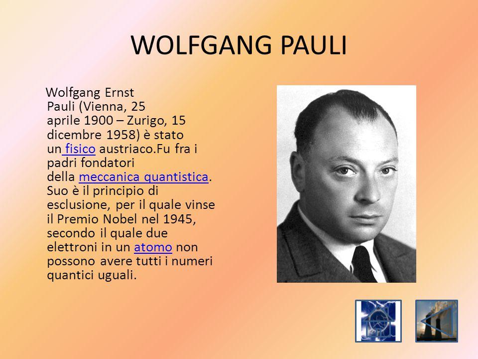 WOLFGANG PAULI Wolfgang Ernst Pauli (Vienna, 25 aprile 1900 – Zurigo, 15 dicembre 1958) è stato un fisico austriaco.Fu fra i padri fondatori della mec