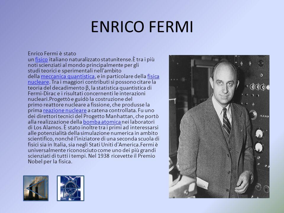 ENRICO FERMI Enrico Fermi è stato un fisico italiano naturalizzato statunitense.È tra i più noti scienziati al mondo principalmente per gli studi teor