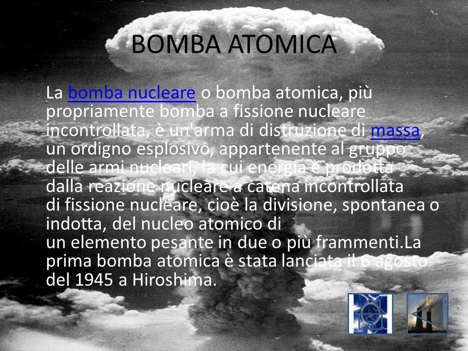 BOMBA ATOMICA La bomba nucleare o bomba atomica, più propriamente bomba a fissione nucleare incontrollata, è un'arma di distruzione di massa, un ordig