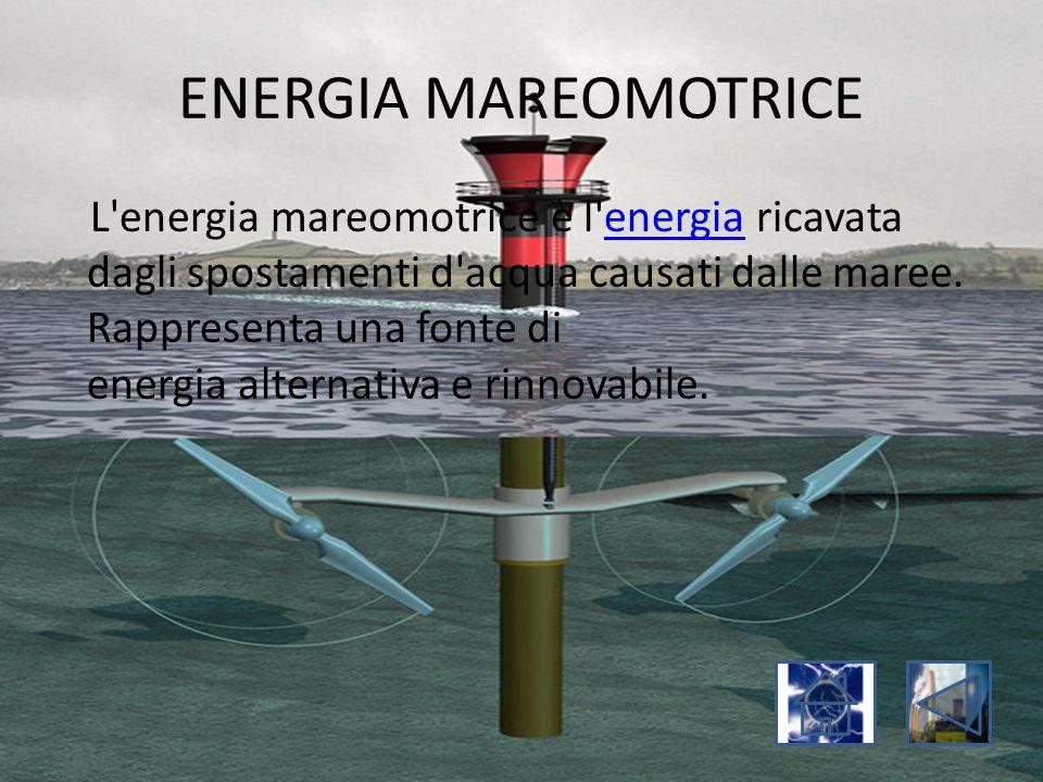 ENERGIA MAREOMOTRICE L'energia mareomotrice è l'energia ricavata dagli spostamenti d'acqua causati dalle maree. Rappresenta una fonte di energia alter