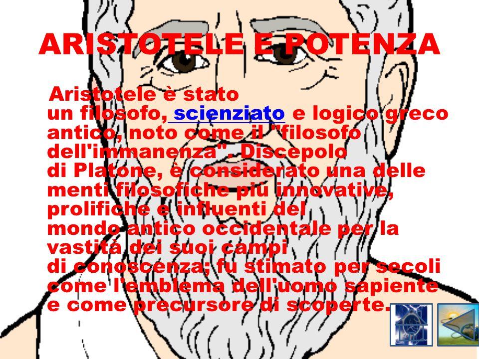 ARISTOTELE E POTENZA Aristotele è stato un filosofo, scienziato e logico greco antico, noto come il