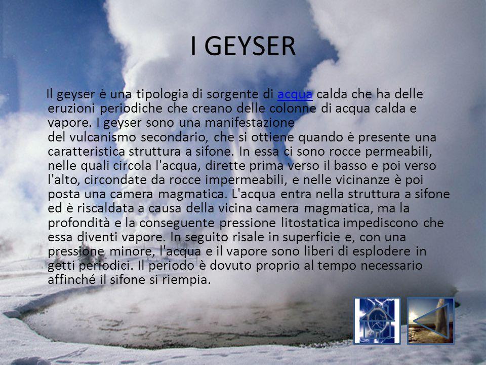 I GEYSER Il geyser è una tipologia di sorgente di acqua calda che ha delle eruzioni periodiche che creano delle colonne di acqua calda e vapore. I gey