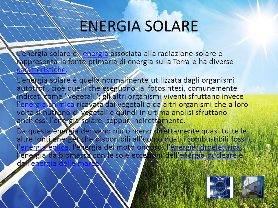ENERGIA SOLARE L'energia solare è l'energia associata alla radiazione solare e rappresenta la fonte primaria di energia sulla Terra e ha diverse carat