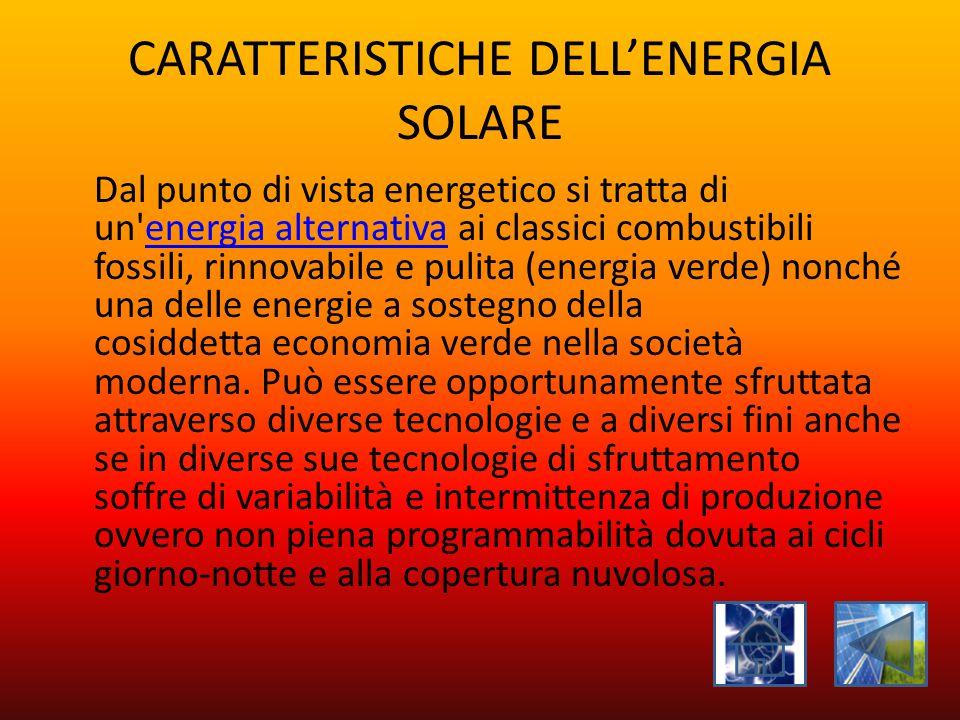 CARATTERISTICHE DELL'ENERGIA SOLARE Dal punto di vista energetico si tratta di un'energia alternativa ai classici combustibili fossili, rinnovabile e