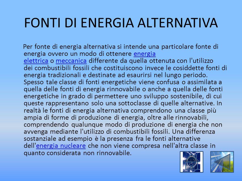 FONTI DI ENERGIA ALTERNATIVA Per fonte di energia alternativa si intende una particolare fonte di energia ovvero un modo di ottenere energia elettrica