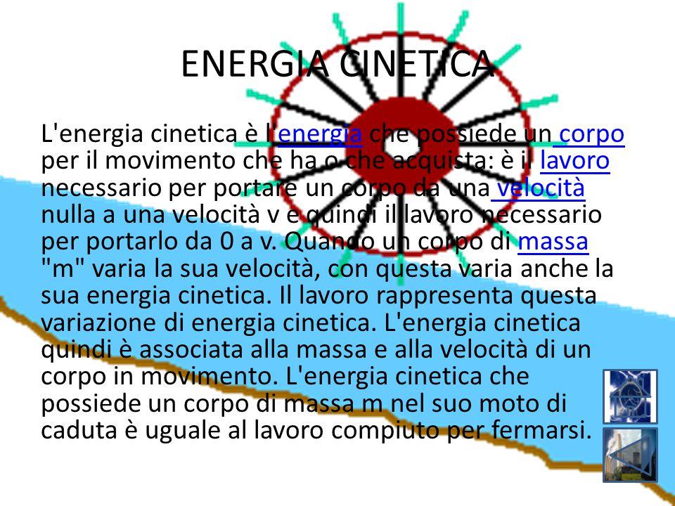 ENERGIA CINETICA L'energia cinetica è l'energia che possiede un corpo per il movimento che ha o che acquista: è il lavoro necessario per portare un co