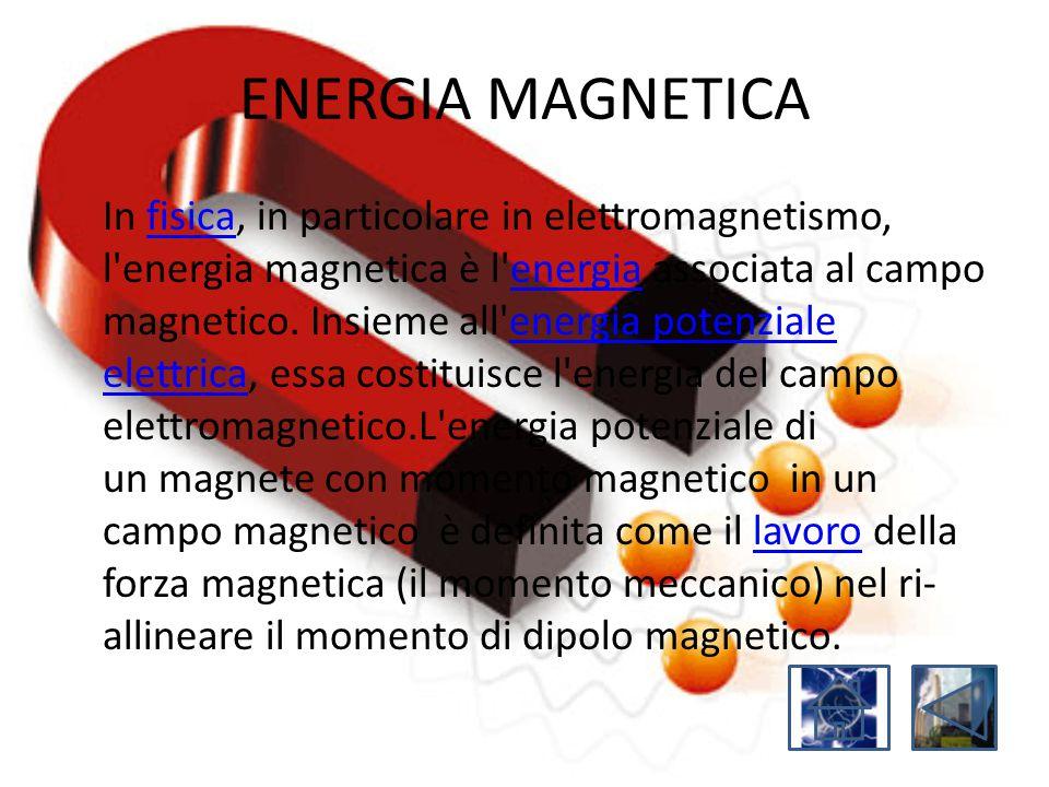 ENERGIA MAGNETICA In fisica, in particolare in elettromagnetismo, l'energia magnetica è l'energia associata al campo magnetico. Insieme all'energia po