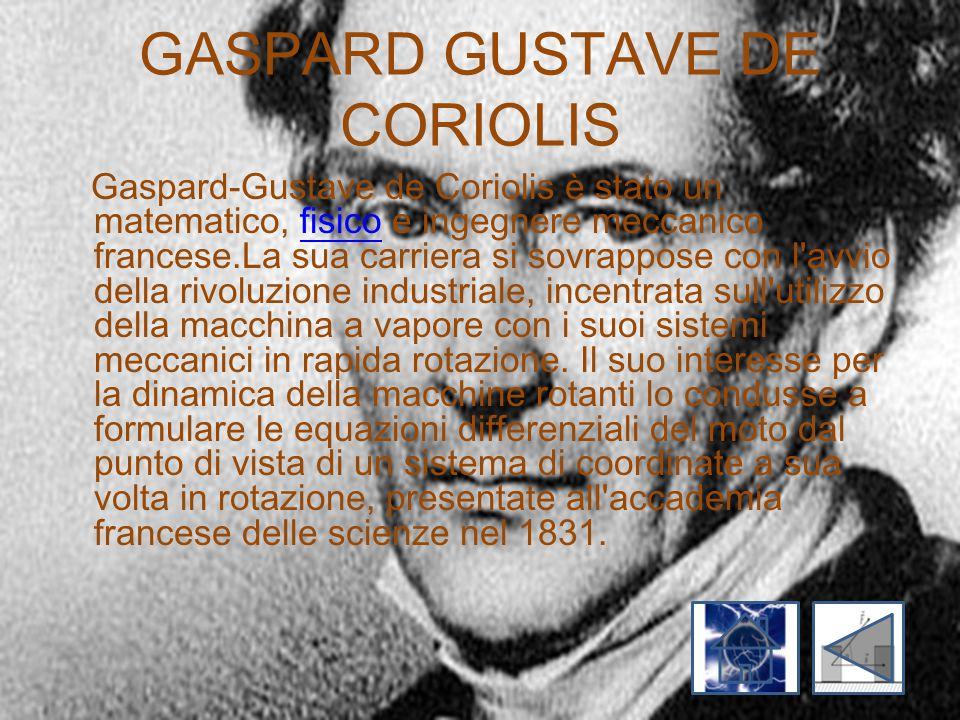 GASPARD GUSTAVE DE CORIOLIS Gaspard-Gustave de Coriolis è stato un matematico, fisico e ingegnere meccanico francese.La sua carriera si sovrappose con