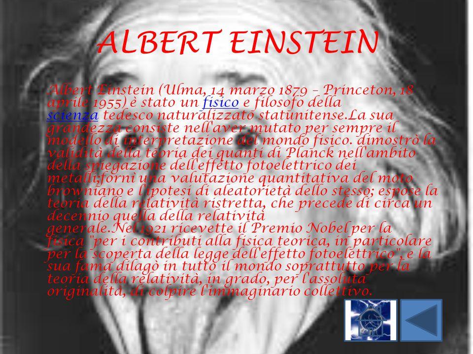 ALBERT EINSTEIN Albert Einstein (Ulma, 14 marzo 1879 – Princeton, 18 aprile 1955) è stato un fisico e filosofo della scienza tedesco naturalizzato sta