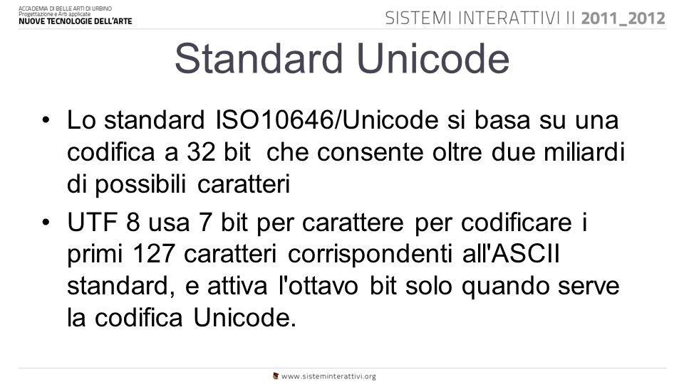 Standard Unicode Lo standard ISO10646/Unicode si basa su una codifica a 32 bit che consente oltre due miliardi di possibili caratteri UTF 8 usa 7 bit per carattere per codificare i primi 127 caratteri corrispondenti all ASCII standard, e attiva l ottavo bit solo quando serve la codifica Unicode.