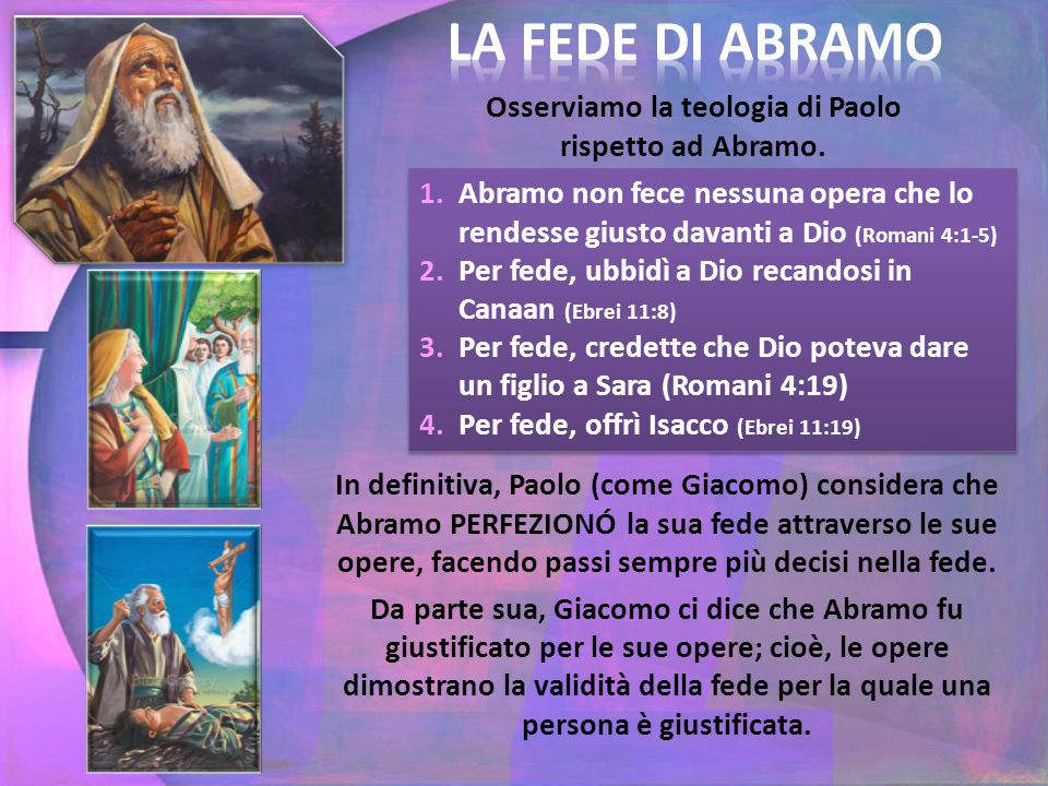 Osserviamo la teologia di Paolo rispetto ad Abramo. 1.Abramo non fece nessuna opera che lo rendesse giusto davanti a Dio (Romani 4:1-5) 2.Per fede, ub