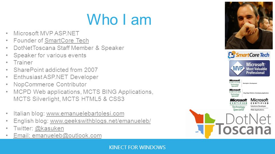 KINECT FOR WINDOWS Who I am Microsoft MVP ASP.NET Founder of SmartCore Tech DotNetToscana Staff Member & Speaker Speaker for various events Trainer SharePoint addicted from 2007 Enthusiast ASP.NET Developer NopCommerce Contributor MCPD Web applications, MCTS BING Applications, MCTS Silverlight, MCTS HTML5 & CSS3 Italian blog: www.emanuelebartolesi.com English blog: www.geekswithblogs.net/emanueleb/ Twitter: @kasuken Email: emanueleb@outlook.com