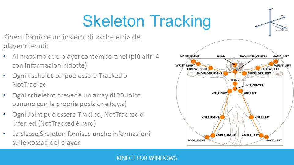 KINECT FOR WINDOWS Skeleton Tracking Kinect fornisce un insiemi di «scheletri» dei player rilevati: Al massimo due player contemporanei (più altri 4 con informazioni ridotte) Ogni «scheletro» può essere Tracked o NotTracked Ogni scheletro prevede un array di 20 Joint ognuno con la propria posizione (x,y,z) Ogni Joint può essere Tracked, NotTracked o Inferred (NotTracked è raro) La classe Skeleton fornisce anche informazioni sulle «ossa» del player
