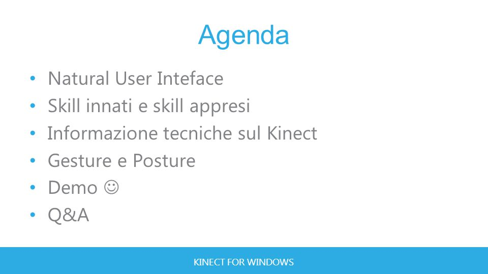 KINECT FOR WINDOWS Natural User Interface Si definisce NUI l'interfaccia di un sistema in cui gli utenti riescono ad interagire utilizzando un approccio «naturale» cioè riescono ad utilizzare le funzionalità del sistema senza l'uso di dispositivi artificiali (come mouse, trackball o tastiera)