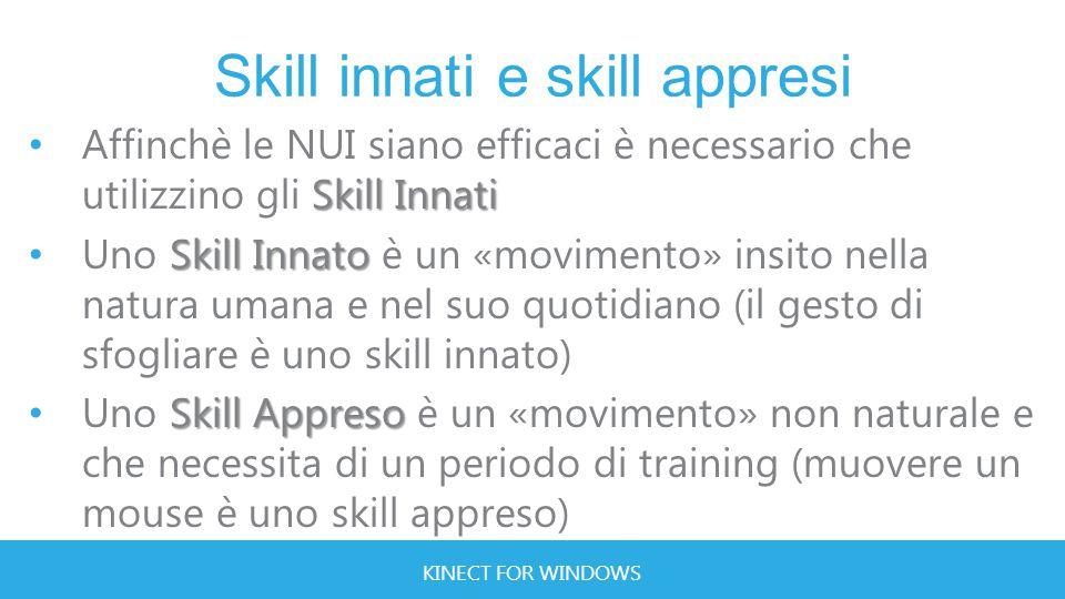KINECT FOR WINDOWS Skill innati e skill appresi Skill Innati Affinchè le NUI siano efficaci è necessario che utilizzino gli Skill Innati Skill Innato Uno Skill Innato è un «movimento» insito nella natura umana e nel suo quotidiano (il gesto di sfogliare è uno skill innato) Skill Appreso Uno Skill Appreso è un «movimento» non naturale e che necessita di un periodo di training (muovere un mouse è uno skill appreso)