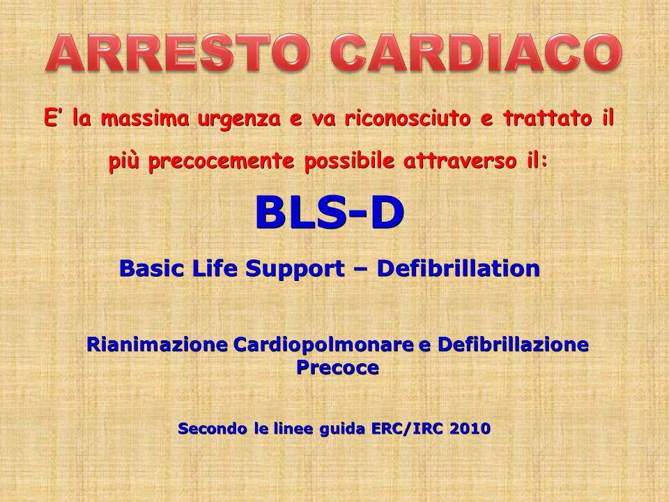 BLS-D Basic Life Support – Defibrillation Rianimazione Cardiopolmonare e Defibrillazione Precoce Secondo le linee guida ERC/IRC 2010 E' la massima urgenza e va riconosciuto e trattato il più precocemente possibile attraverso il: