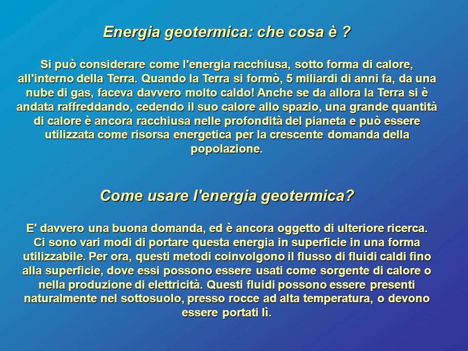 Energia geotermica: che cosa è ? Si può considerare come l'energia racchiusa, sotto forma di calore, all'interno della Terra. Quando la Terra si formò