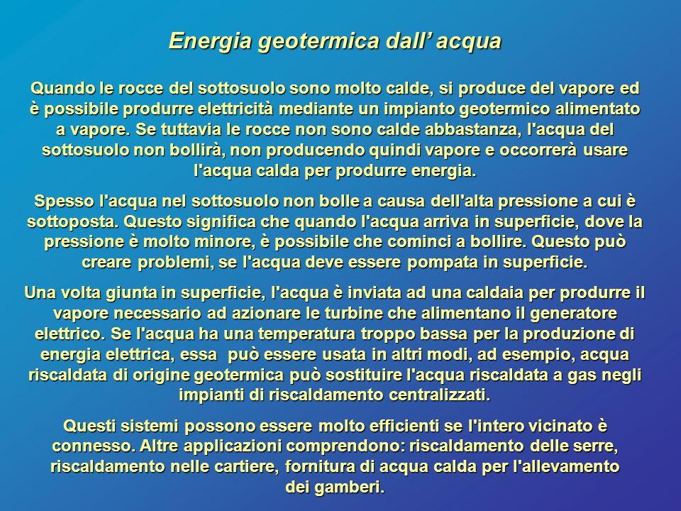 Energia geotermica dall' acqua Quando le rocce del sottosuolo sono molto calde, si produce del vapore ed è possibile produrre elettricità mediante un