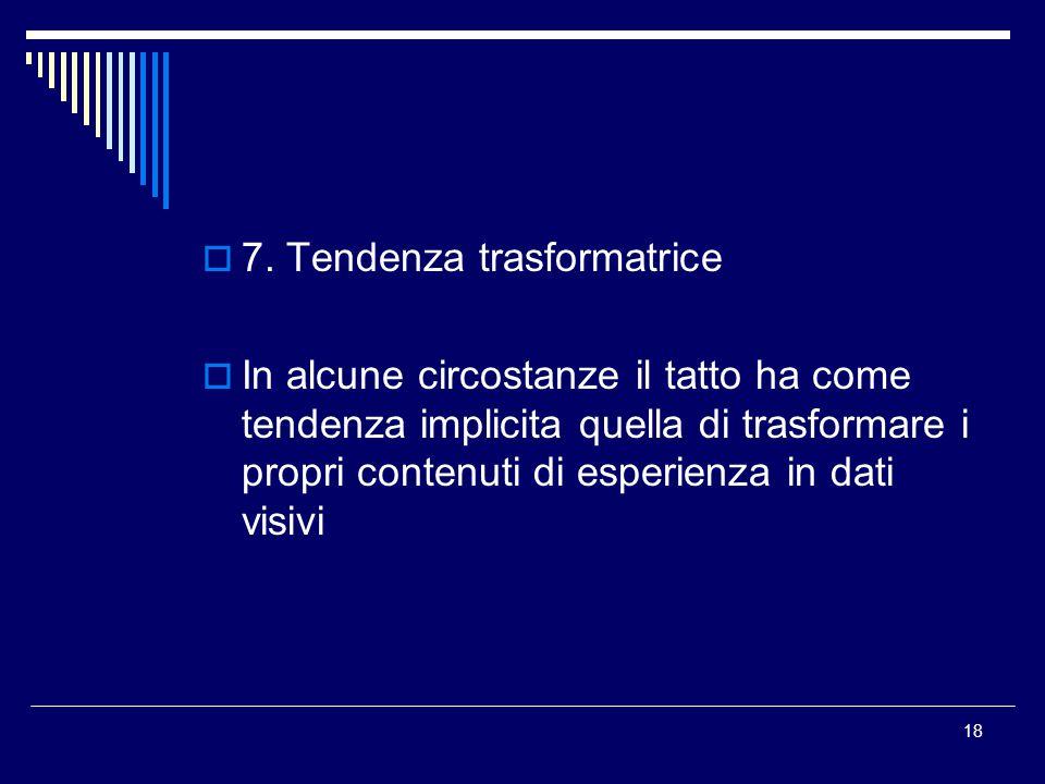18  7. Tendenza trasformatrice  In alcune circostanze il tatto ha come tendenza implicita quella di trasformare i propri contenuti di esperienza in