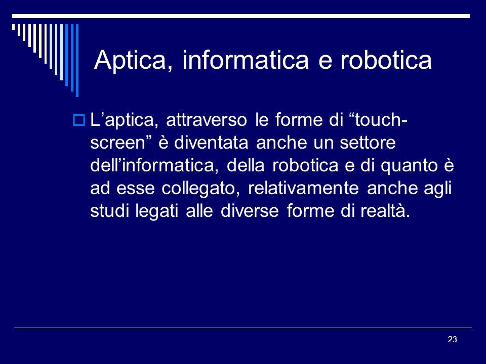 23 Aptica, informatica e robotica  L'aptica, attraverso le forme di touch- screen è diventata anche un settore dell'informatica, della robotica e di quanto è ad esse collegato, relativamente anche agli studi legati alle diverse forme di realtà.
