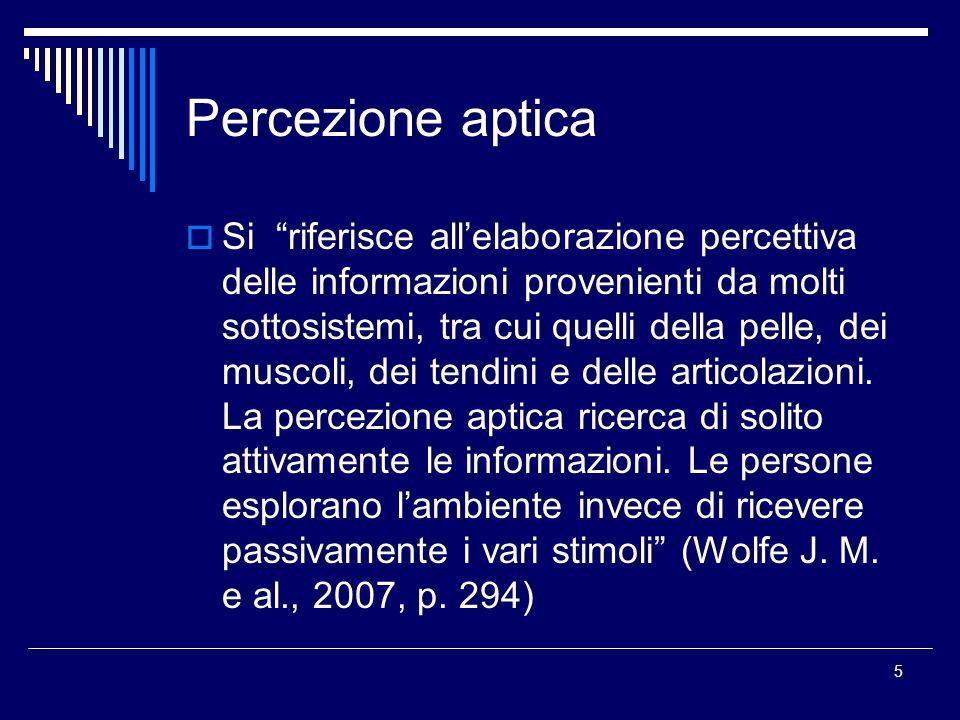 5 Percezione aptica  Si riferisce all'elaborazione percettiva delle informazioni provenienti da molti sottosistemi, tra cui quelli della pelle, dei muscoli, dei tendini e delle articolazioni.