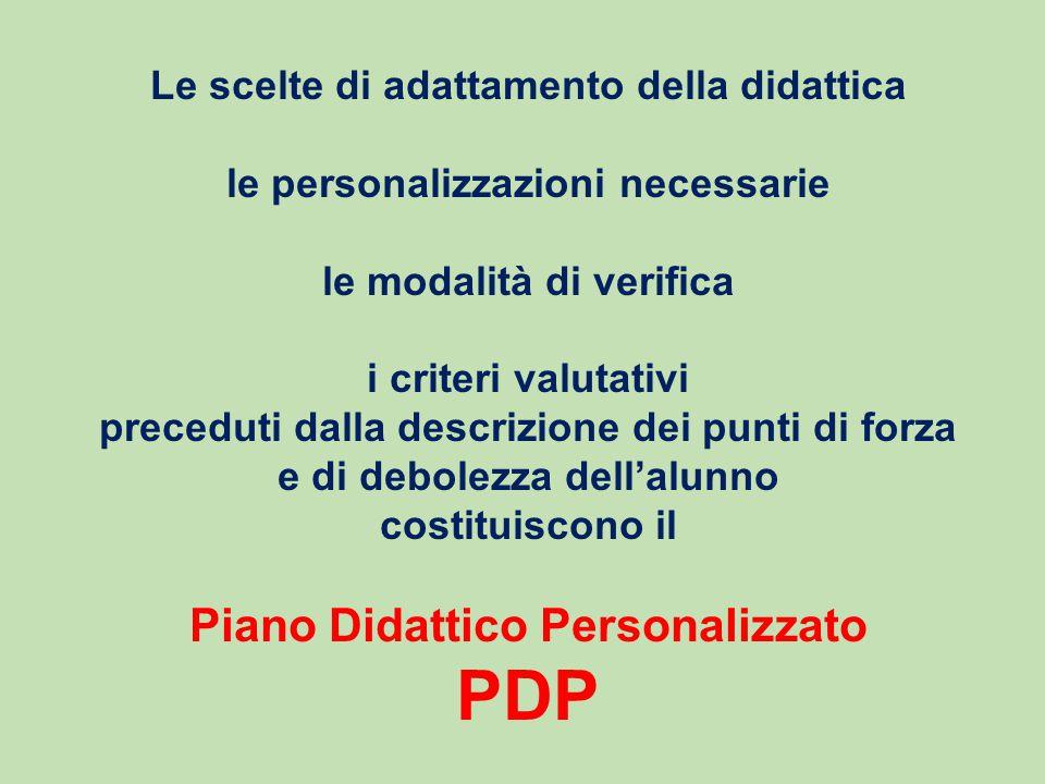Le scelte di adattamento della didattica le personalizzazioni necessarie le modalità di verifica i criteri valutativi preceduti dalla descrizione dei punti di forza e di debolezza dell'alunno costituiscono il Piano Didattico Personalizzato PDP