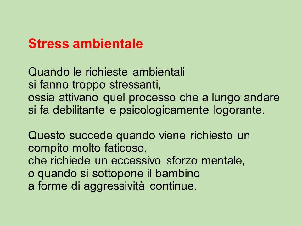 Stress ambientale Quando le richieste ambientali si fanno troppo stressanti, ossia attivano quel processo che a lungo andare si fa debilitante e psicologicamente logorante.