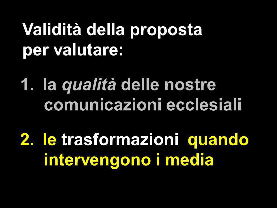 1.la qualità delle nostre comunicazioni ecclesiali 2.le trasformazioni quando intervengono i media Validità della proposta per valutare: