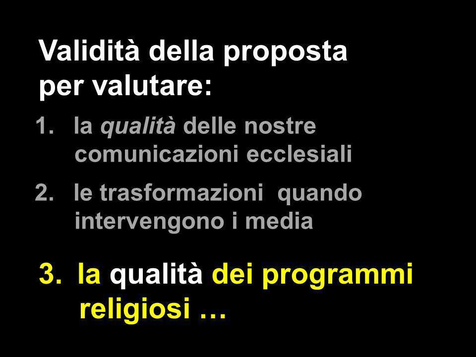 1.la qualità delle nostre comunicazioni ecclesiali 2.le trasformazioni quando intervengono i media Validità della proposta per valutare: 3.la qualità dei programmi religiosi …