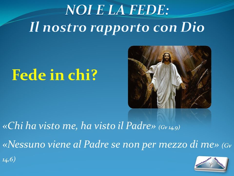«Chi ha visto me, ha visto il Padre» (Gv 14,9) «Nessuno viene al Padre se non per mezzo di me» (Gv 14,6) Fede in chi