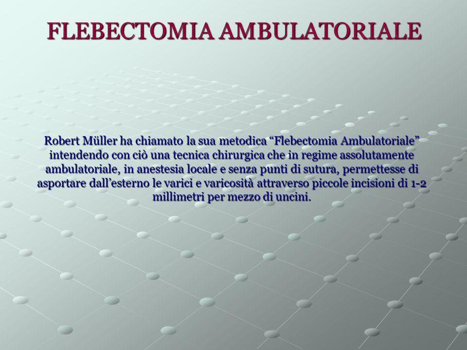 """FLEBECTOMIA AMBULATORIALE Robert Müller ha chiamato la sua metodica """"Flebectomia Ambulatoriale"""" intendendo con ciò una tecnica chirurgica che in regim"""