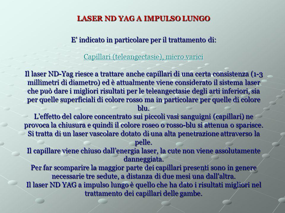 LASER ND YAG A IMPULSO LUNGO E' indicato in particolare per il trattamento di: Capillari (teleangectasie), micro varici Il laser ND-Yag riesce a tratt