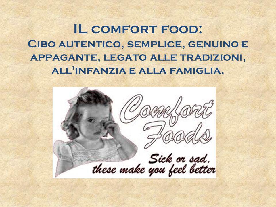IL comfort food: Cibo autentico, semplice, genuino e appagante, legato alle tradizioni, all infanzia e alla famiglia.
