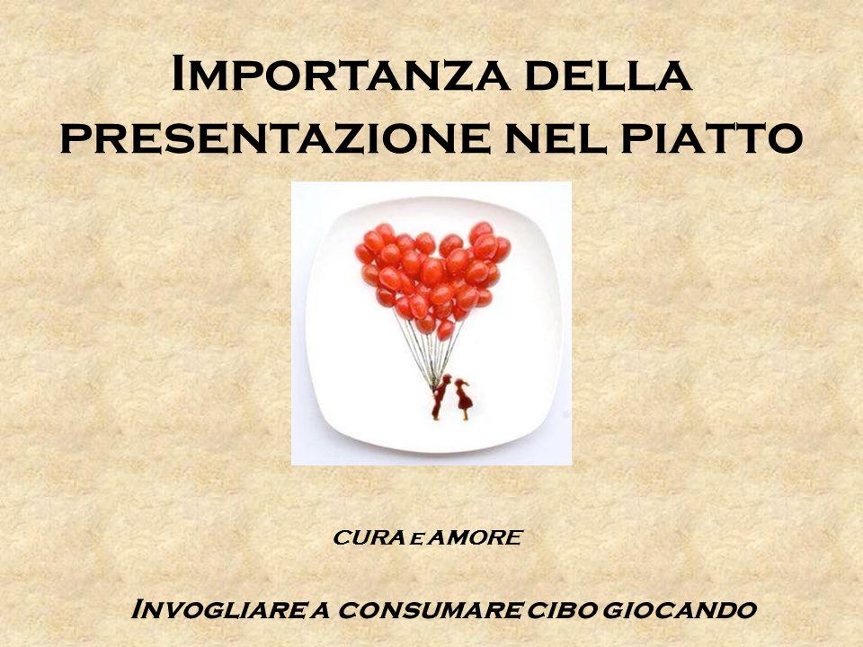 Importanza della presentazione nel piatto CURA e AMORE Invogliare a consumare cibo giocando