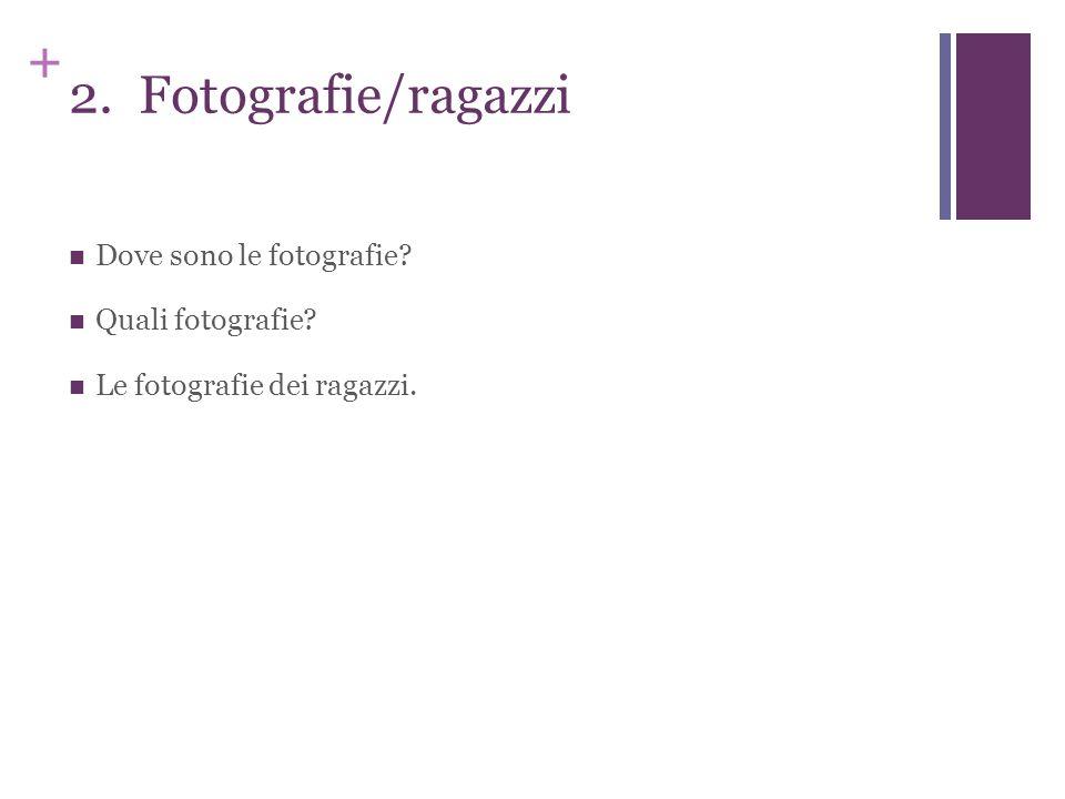 + 2. Fotografie/ragazzi Dove sono le fotografie? Quali fotografie? Le fotografie dei ragazzi.
