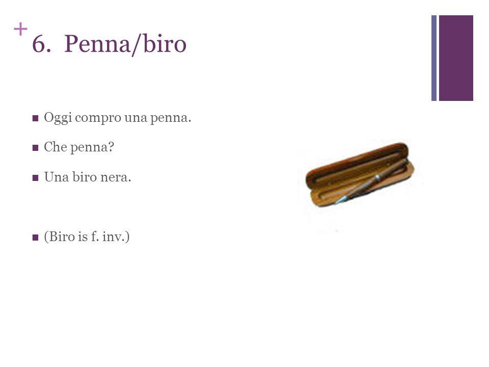 + 6. Penna/biro Oggi compro una penna. Che penna? Una biro nera. (Biro is f. inv.)